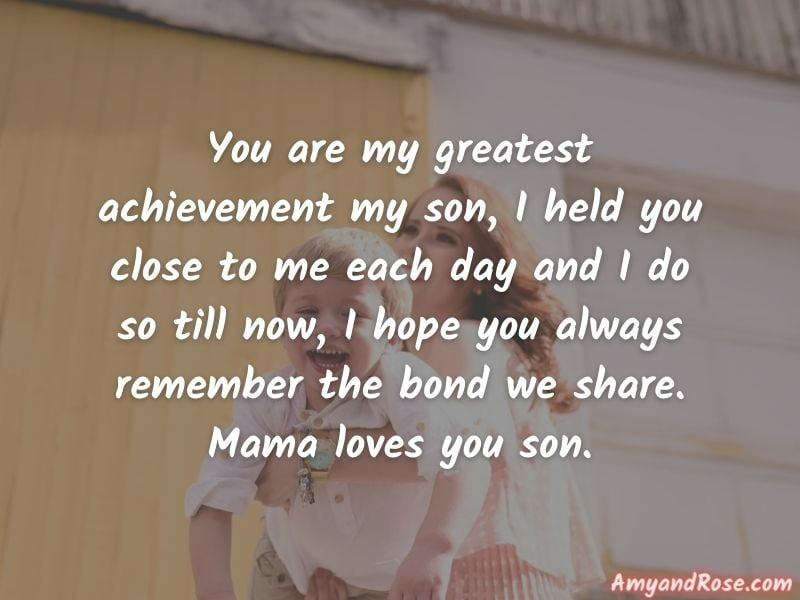 You are my greatest achievement my son, I held you close to me each day and I do so till now, I hope you always remember the bond we share. Mama loves you son. - Birthday Wishes for Son from Mother