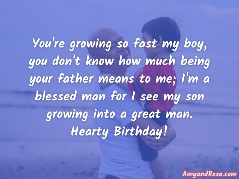 You're growing so fast my boy, you don't know how much being your father means to me; I'm a blessed man for I see my son growing into a great man. Hearty Birthday! - Happy Birthday Wishes from Dad to Son