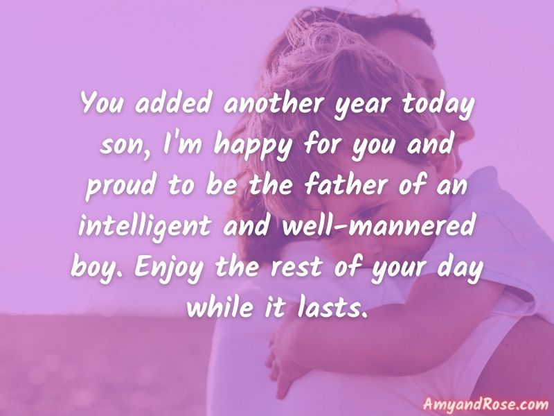 You added another year today son, I'm happy for you and proud to be the father of an intelligent and well-mannered boy. Enjoy the rest of your day while it lasts. - Birthday Quotes for Son from Father