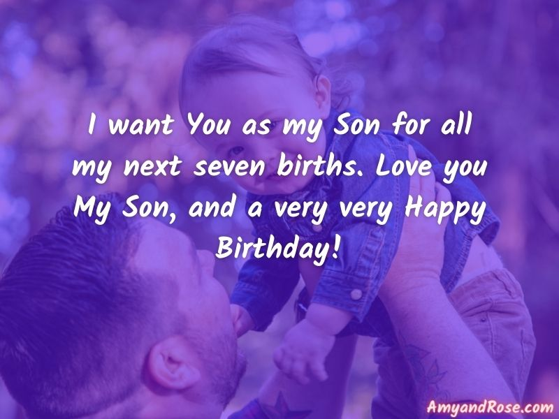I want You as my Son for all my next seven births. Love you My Son, and a very very Happy Birthday! - Birthday Wishes for Son